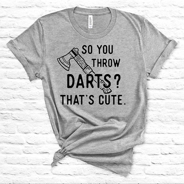 So you Throw Darts? That's Cute Hatchet, Ax Funny T-shirt