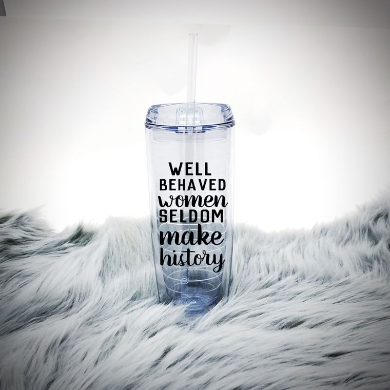 Water Tumbler With Straw For Women. Well Behaved Women Seldom Make History.