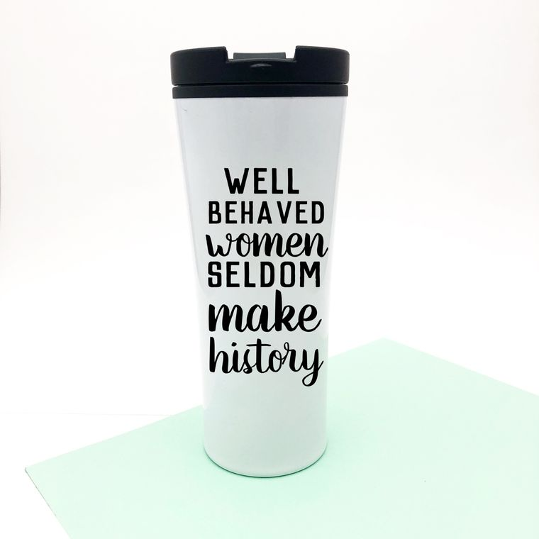 Well Behaved Women Seldom Make History Coffee Mug For Feminists