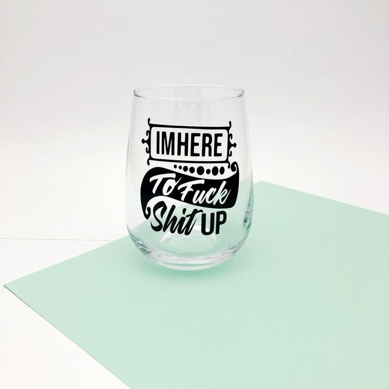 I'm here to fuck shit up wine glasses