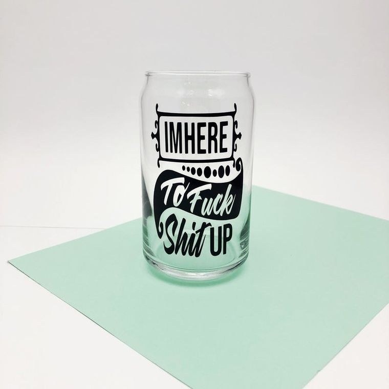 Funny beer can glass, I'm here to fuck shit up.