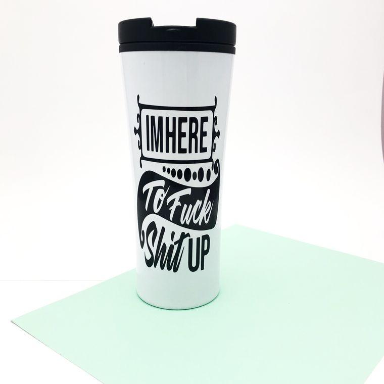 Funny Coffee Mug. I'M Here To Fuck Shit Up Gag Gift Travel Mug.