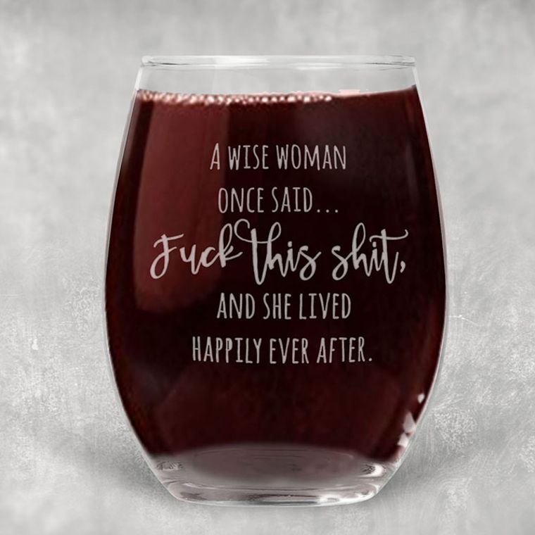 A Wise Woman Once Said, Fuck this Shit and She Lived Happily Ever After Adult Theme Engraved Stemless Wine Glass - 21 oz.